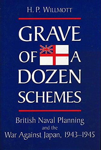 GRAVE OF A DOZEN SCHEMES. British naval planning and the war against Japan, 1943 - 1945.