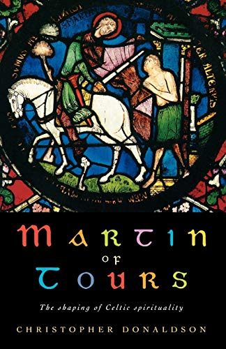 Martin of Tours: The Shaping of Celtic Spirituality: Christopher Donaldson