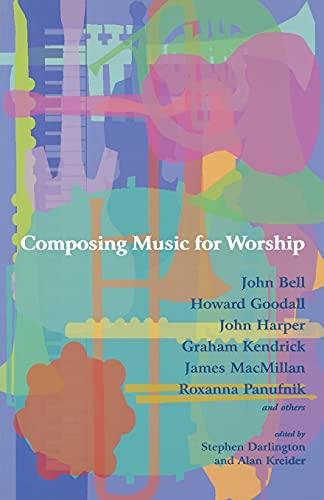 Composing Music for Worship: John Bell; Howard Goodall; John Harper; Graham Kendrick; James ...