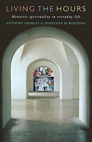 Living the Hours: Monastic Spirituality in Everyday: Wooding, Jonathan, Grimley,