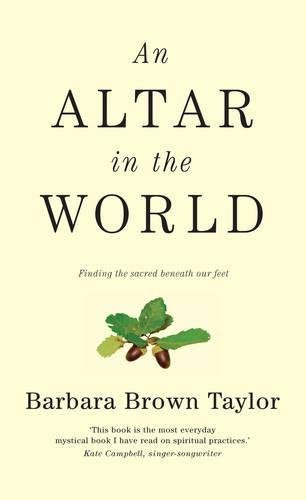 An Altar in the World: Finding the Sacred Beneath Our Feet: Taylor, Barbara Brown