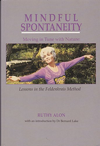 Mindful Spontaneity: Moving in Tune With Nature : Lessons in the Feldenkrais Method: Ruthy Alon