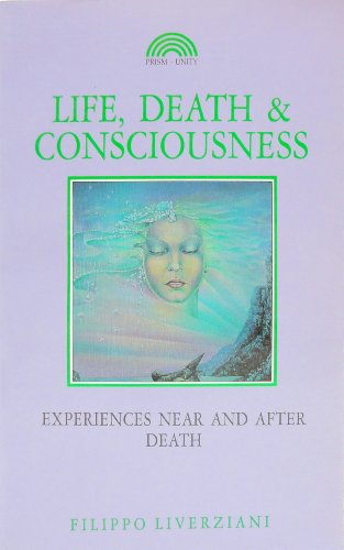 Life, Death and Consciousness: Experiences Near and: Liverziani, Filippo