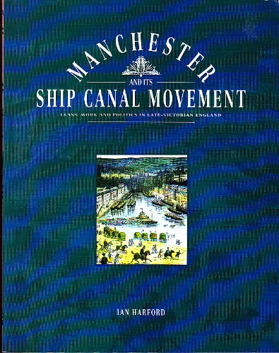 Manchester and Its Ship Canal Movement: Class, Work and Politics in Late-Victorian England