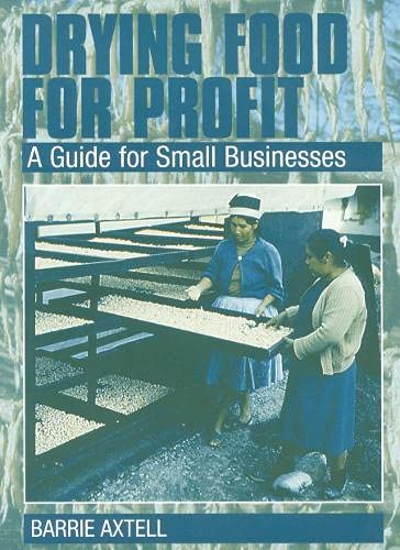 Drying Food for Profit: A Guide for Small Businesses (Paperback): Barrie Axtell