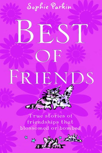 Best of Friends: True Stories of Friendships That Blossomed or Bombed: Sophie Parkin