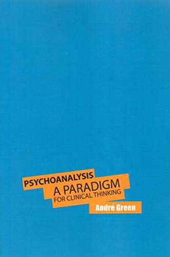 Psychoanalysis - A Paradigm for Clinical Thinking: Andre Green