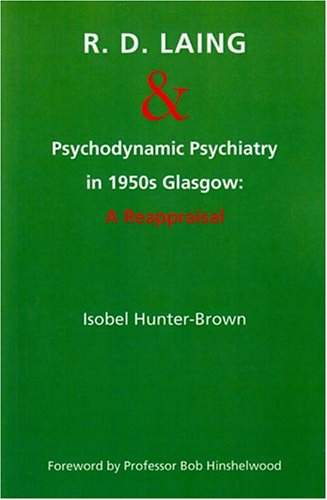 R.D. Laing and Psychodynamic Psychiatry in 1950s Glasgow: A Reappraisal: Hunter-Brown, Isobel
