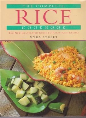 The Complete Rice Cookbook - The New Illustrated Guide To Ritzy Rice Recipes: Myra Street