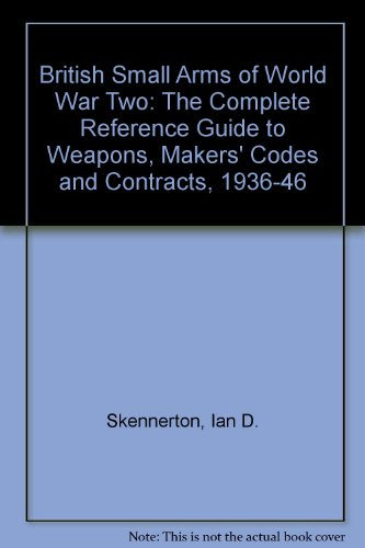 9781853670015: British Small Arms of World War Two: The Complete Reference Guide to Weapons, Makers' Codes and Contracts, 1936-46