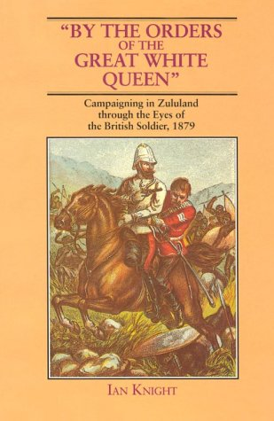 "By the Orders of the Great White Queen"": Campaigning in Zululand Through the Eyes of the ..."