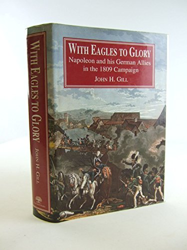 WITH EAGLES TO GLORY Napoleon and his German Allies in the 1809 Campaign.