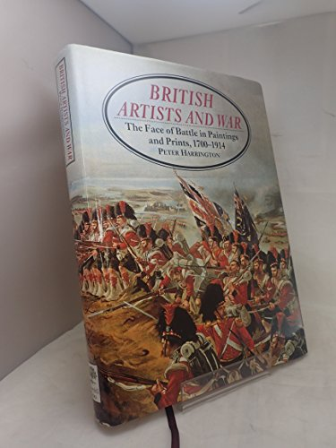 British Artists and War: The Face of Battle in Paintings and Prints, 1700-1914: Harrington, Peter