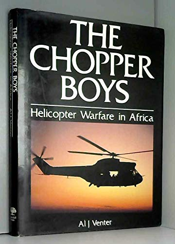 THE CHOPPER BOYS Helicopter Warfare in Africa: Venter, Al J. And Neall Ellis And Richard Wood