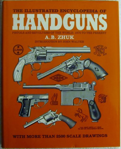 The Illustrated Encyclopedia of Handguns: Pistols and Revolvers of the World, 1870 to the Present: ...