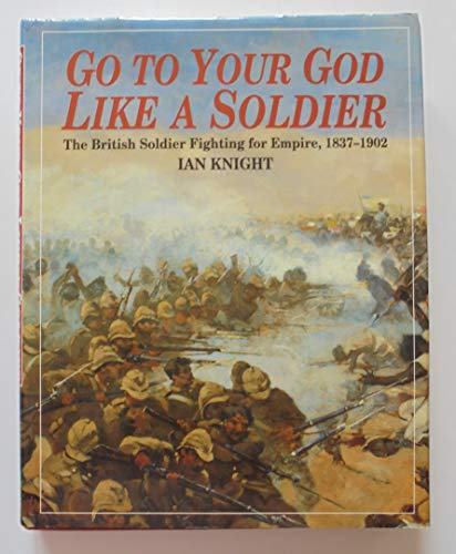 Go to Your God Like a Soldier: The British Soldier Fighting for Empire, 1837-1902: Knight, Ian
