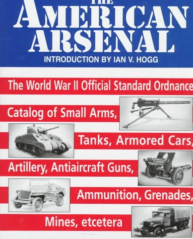 The American Arsenal. the World War II Official Standard Ordnance Catalog of Small Arms, Tanks, ...