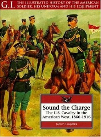 9781853673191: Sound the Charge: U.S.Cavalry in the American West, 1866-1916 (G.I.: The Illustrated History of the American Soldier, His Uniform & His Equipment)