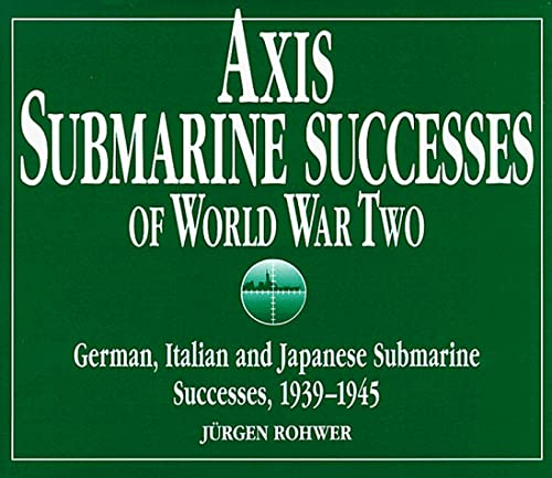 Axis Submarine Successes, 1939-45: Jurgen Rohwer