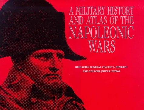 A Military History and Atlas of the Napoleonic Wars: Esposito, Vincent J., Elting, John R.