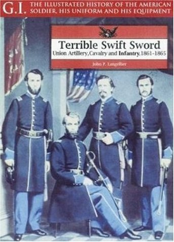 9781853674051: Terrible Swift Sword: Union Artillery, Cavalry and Infantry, 1861-1865 (G.I.: The Illustrated History of the American Soldier, His Uniform & His Equipment)