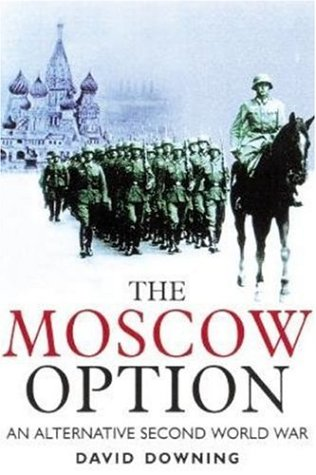 The Moscow Option: An Alternative Second World War: David Downing