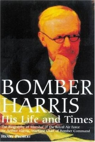 Bomber Harris: His Life and Times. The Biography of Marshal of the Royal Air Force, Sir Arthur ...