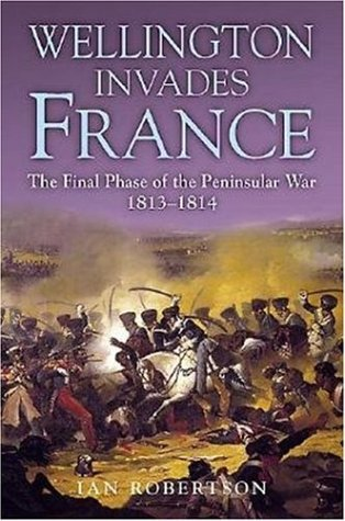 Wellington invades France : the final phase of the Peninsular War , 1813-1814.: Robertson, Ian.