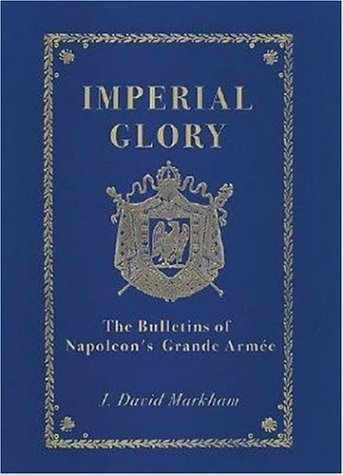 IMPERIAL GLORY. The Bulletins of Napoleon?s Grande Armee 1805 - 1814.