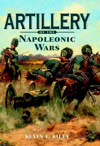 ARTILLERY OF THE NAPOLEONIC WARS: Kevin F. Kiley