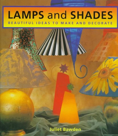 Lamps and Shades: Beautiful Ideas to Make and Decorate: Juliet Bawden