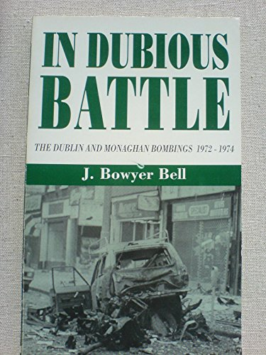 In Dubious Battle. The Dublin and Monaghan Bombings 1972-1974: Bowyer Bell J.