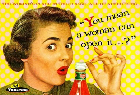 You Mean a Woman Can Open It?: The Woman's Place in the Classic Age of Advertising (Ad Nauseam...