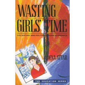 9781853810848: WASTING GIRLS\' TIME: HISTORY AND POLITICS OF HOME ECONOMICS (VIRAGO EDUCATION)