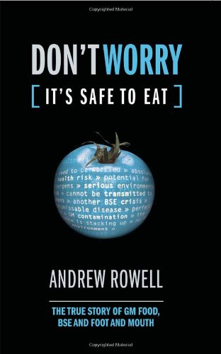 Don't Worry, It's Safe to Eat: The True Story of GM Food, BSE, and Foot and Mouth: Rowell...