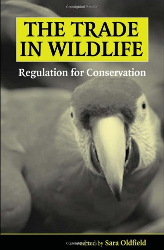The Trade in Wildlife: Regulation for Conservation: Sara Oldfield