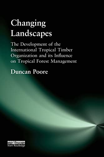 Changing Landscapes : The Development of the International Tropical Timber Organization and Its I...