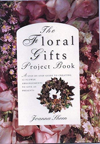 The Floral Gifts Project Book (The Flower: Sheen, Joanna