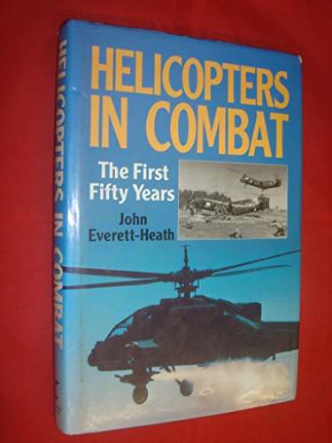 Helicopters in Combat: The First Fifty Years: Everett-Heath, John