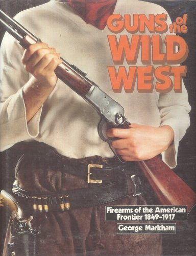 Guns of the Wild West: Firearms of the American Frontier, 1849-1917: Markham, George