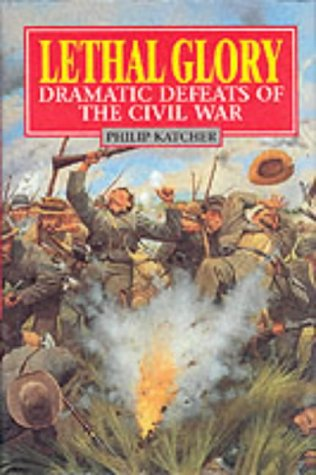 Lethal Glory: Dramatic Defeats of the Civil: Katcher, Philip
