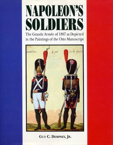 Napoleon's Soldiers: The Grande Armee of 1807 As Depicted in the Paintings of the Otto ...