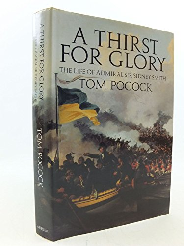 A Thirst for Glory: Life of Admiral Sir Sidney Smith: Pocock, Tom
