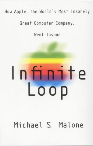 Infinite Loop: How the World's Most Insanely: Malone, Michael S.