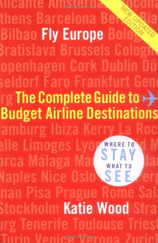 Fly Europe: The Complete Guide to Budget Airline Destinations: Wood, Katie