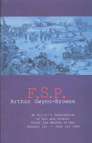 F.S.P.: An N.C.O.'s Description of His and Others' First Six Months of War, January ...