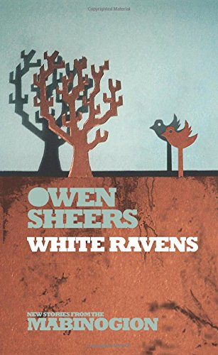 White Ravens (New Stories from the Mabinogion): Sheers, Owen