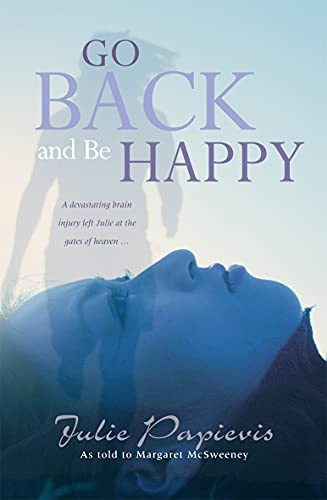 9781854248718: Go Back and be Happy: A Devastating Brain Injury Left Julie at the Gates of Heaven ...