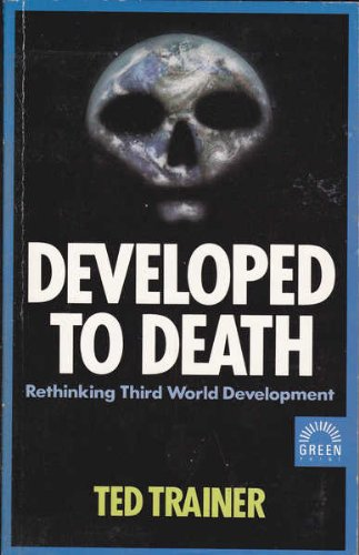 Developed to death : rethinking Third World development.: Trainer, F. E.