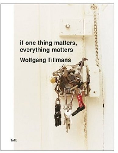 9781854374851: Wolfgang Tillmans: If One Thing Matters, Everything Matters